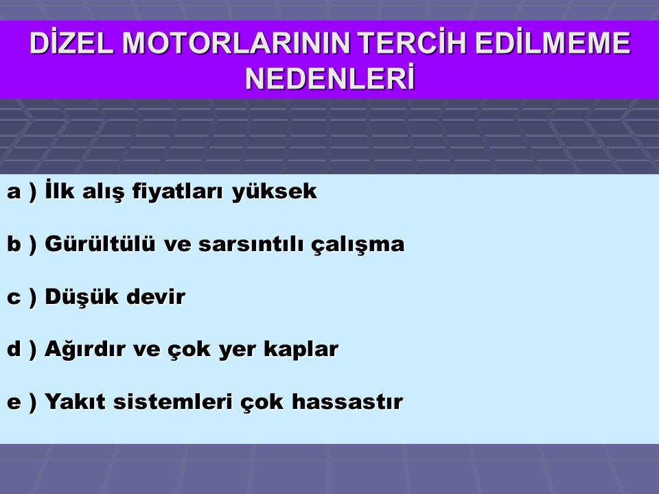 a ) İlk alış fiyatları yüksek b ) Gürültülü ve sarsıntılı çalışma c ) Düşük devir d ) Ağırdır ve çok yer kaplar e ) Yakıt sistemleri çok hassastır DİZEL MOTORLARININ TERCİH EDİLMEME NEDENLERİ