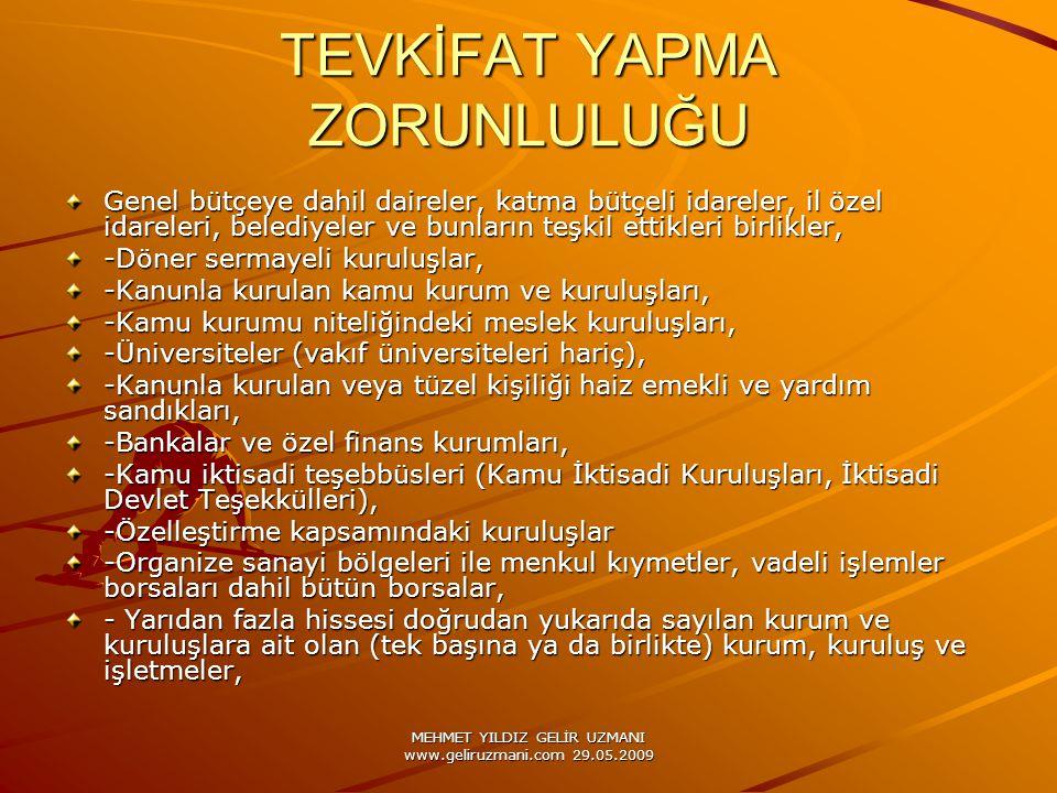 MEHMET YILDIZ GELİR UZMANI www.geliruzmani.com 29.05.2009 TEVKİFAT YAPMA ZORUNLULUĞU Genel bütçeye dahil daireler, katma bütçeli idareler, il özel idareleri, belediyeler ve bunların teşkil ettikleri birlikler, -Döner sermayeli kuruluşlar, -Kanunla kurulan kamu kurum ve kuruluşları, -Kamu kurumu niteliğindeki meslek kuruluşları, -Üniversiteler (vakıf üniversiteleri hariç), -Kanunla kurulan veya tüzel kişiliği haiz emekli ve yardım sandıkları, -Bankalar ve özel finans kurumları, -Kamu iktisadi teşebbüsleri (Kamu İktisadi Kuruluşları, İktisadi Devlet Teşekkülleri), -Özelleştirme kapsamındaki kuruluşlar -Organize sanayi bölgeleri ile menkul kıymetler, vadeli işlemler borsaları dahil bütün borsalar, - Yarıdan fazla hissesi doğrudan yukarıda sayılan kurum ve kuruluşlara ait olan (tek başına ya da birlikte) kurum, kuruluş ve işletmeler,