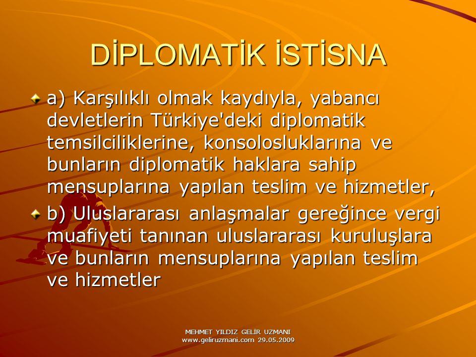 MEHMET YILDIZ GELİR UZMANI www.geliruzmani.com 29.05.2009 DİPLOMATİK İSTİSNA a) Karşılıklı olmak kaydıyla, yabancı devletlerin Türkiye deki diplomatik temsilciliklerine, konsolosluklarına ve bunların diplomatik haklara sahip mensuplarına yapılan teslim ve hizmetler, b) Uluslararası anlaşmalar gereğince vergi muafiyeti tanınan uluslararası kuruluşlara ve bunların mensuplarına yapılan teslim ve hizmetler