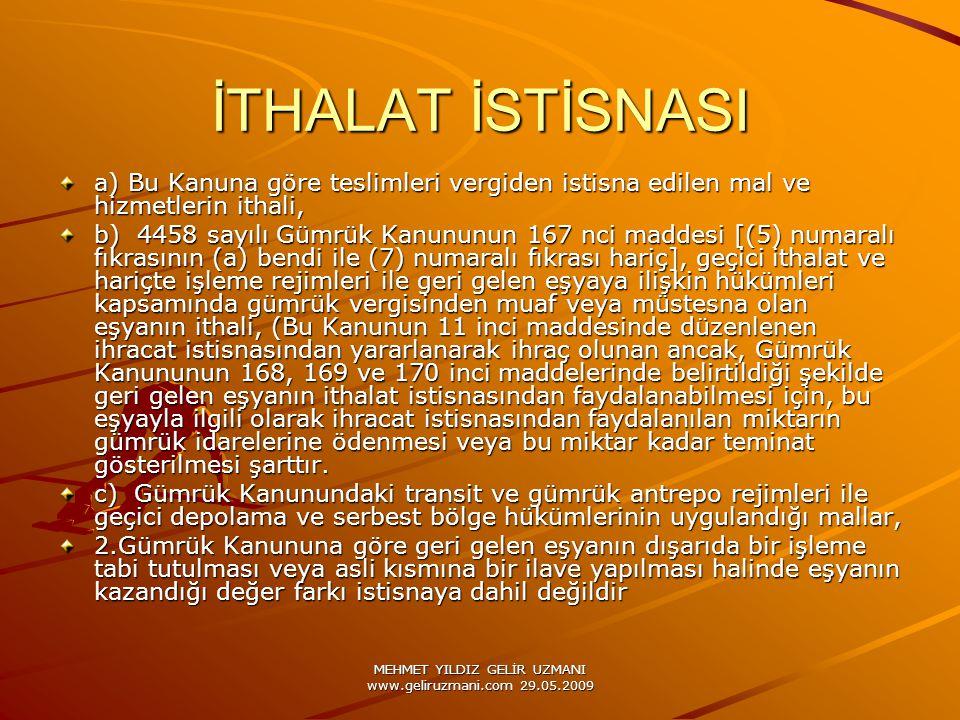 MEHMET YILDIZ GELİR UZMANI www.geliruzmani.com 29.05.2009 İTHALAT İSTİSNASI a) Bu Kanuna göre teslimleri vergiden istisna edilen mal ve hizmetlerin ithali, b) 4458 sayılı Gümrük Kanununun 167 nci maddesi [(5) numaralı fıkrasının (a) bendi ile (7) numaralı fıkrası hariç], geçici ithalat ve hariçte işleme rejimleri ile geri gelen eşyaya ilişkin hükümleri kapsamında gümrük vergisinden muaf veya müstesna olan eşyanın ithali, (Bu Kanunun 11 inci maddesinde düzenlenen ihracat istisnasından yararlanarak ihraç olunan ancak, Gümrük Kanununun 168, 169 ve 170 inci maddelerinde belirtildiği şekilde geri gelen eşyanın ithalat istisnasından faydalanabilmesi için, bu eşyayla ilgili olarak ihracat istisnasından faydalanılan miktarın gümrük idarelerine ödenmesi veya bu miktar kadar teminat gösterilmesi şarttır.