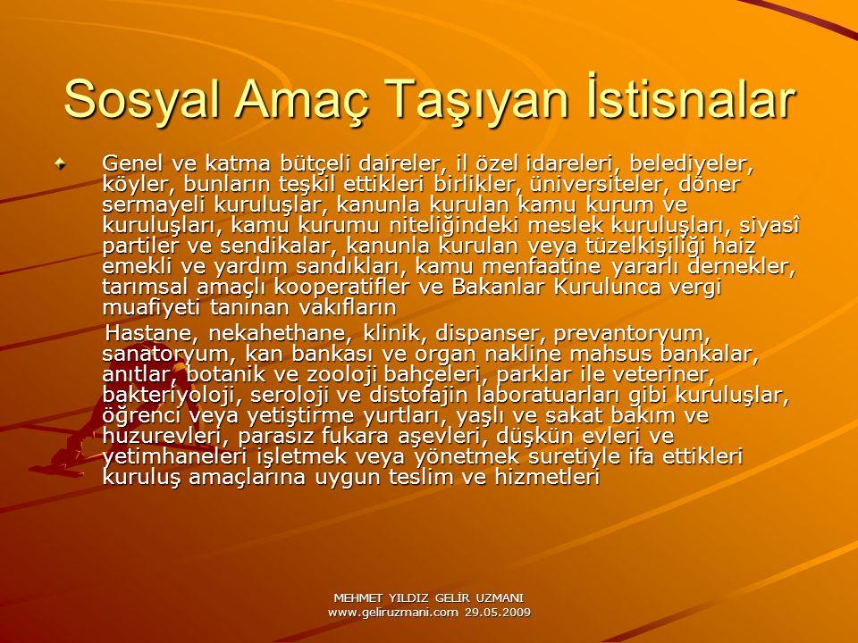 MEHMET YILDIZ GELİR UZMANI www.geliruzmani.com 29.05.2009 Sosyal Amaç Taşıyan İstisnalar Genel ve katma bütçeli daireler, il özel idareleri, belediyeler, köyler, bunların teşkil ettikleri birlikler, üniversiteler, döner sermayeli kuruluşlar, kanunla kurulan kamu kurum ve kuruluşları, kamu kurumu niteliğindeki meslek kuruluşları, siyasî partiler ve sendikalar, kanunla kurulan veya tüzelkişiliği haiz emekli ve yardım sandıkları, kamu menfaatine yararlı dernekler, tarımsal amaçlı kooperatifler ve Bakanlar Kurulunca vergi muafiyeti tanınan vakıfların Hastane, nekahethane, klinik, dispanser, prevantoryum, sanatoryum, kan bankası ve organ nakline mahsus bankalar, anıtlar, botanik ve zooloji bahçeleri, parklar ile veteriner, bakteriyoloji, seroloji ve distofajin laboratuarları gibi kuruluşlar, öğrenci veya yetiştirme yurtları, yaşlı ve sakat bakım ve huzurevleri, parasız fukara aşevleri, düşkün evleri ve yetimhaneleri işletmek veya yönetmek suretiyle ifa ettikleri kuruluş amaçlarına uygun teslim ve hizmetleri Hastane, nekahethane, klinik, dispanser, prevantoryum, sanatoryum, kan bankası ve organ nakline mahsus bankalar, anıtlar, botanik ve zooloji bahçeleri, parklar ile veteriner, bakteriyoloji, seroloji ve distofajin laboratuarları gibi kuruluşlar, öğrenci veya yetiştirme yurtları, yaşlı ve sakat bakım ve huzurevleri, parasız fukara aşevleri, düşkün evleri ve yetimhaneleri işletmek veya yönetmek suretiyle ifa ettikleri kuruluş amaçlarına uygun teslim ve hizmetleri