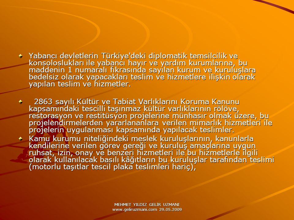 MEHMET YILDIZ GELİR UZMANI www.geliruzmani.com 29.05.2009 Yabancı devletlerin Türkiye deki diplomatik temsilcilik ve konsoloslukları ile yabancı hayır ve yardım kurumlarına, bu maddenin 1 numaralı fıkrasında sayılan kurum ve kuruluşlara bedelsiz olarak yapacakları teslim ve hizmetlere ilişkin olarak yapılan teslim ve hizmetler.