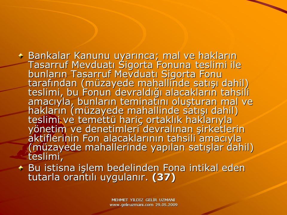 MEHMET YILDIZ GELİR UZMANI www.geliruzmani.com 29.05.2009 Bankalar Kanunu uyarınca; mal ve hakların Tasarruf Mevduatı Sigorta Fonuna teslimi ile bunların Tasarruf Mevduatı Sigorta Fonu tarafından (müzayede mahallinde satışı dahil) teslimi, bu Fonun devraldığı alacakların tahsili amacıyla, bunların teminatını oluşturan mal ve hakların (müzayede mahallinde satışı dahil) teslimi ve temettü hariç ortaklık haklarıyla yönetim ve denetimleri devralınan şirketlerin aktiflerinin Fon alacaklarının tahsili amacıyla (müzayede mahallerinde yapılan satışlar dahil) teslimi, Bu istisna işlem bedelinden Fona intikal eden tutarla orantılı uygulanır.
