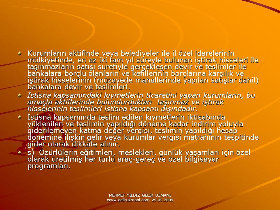 MEHMET YILDIZ GELİR UZMANI www.geliruzmani.com 29.05.2009 Kurumların aktifinde veya belediyeler ile il özel idarelerinin mülkiyetinde, en az iki tam yıl süreyle bulunan iştirak hisseleri ile taşınmazların satışı suretiyle gerçekleşen devir ve teslimler ile bankalara borçlu olanların ve kefillerinin borçlarına karşılık ve iştirak hisselerinin (müzayede mahallerinde yapılan satışlar dahil) bankalara devir ve teslimleri.