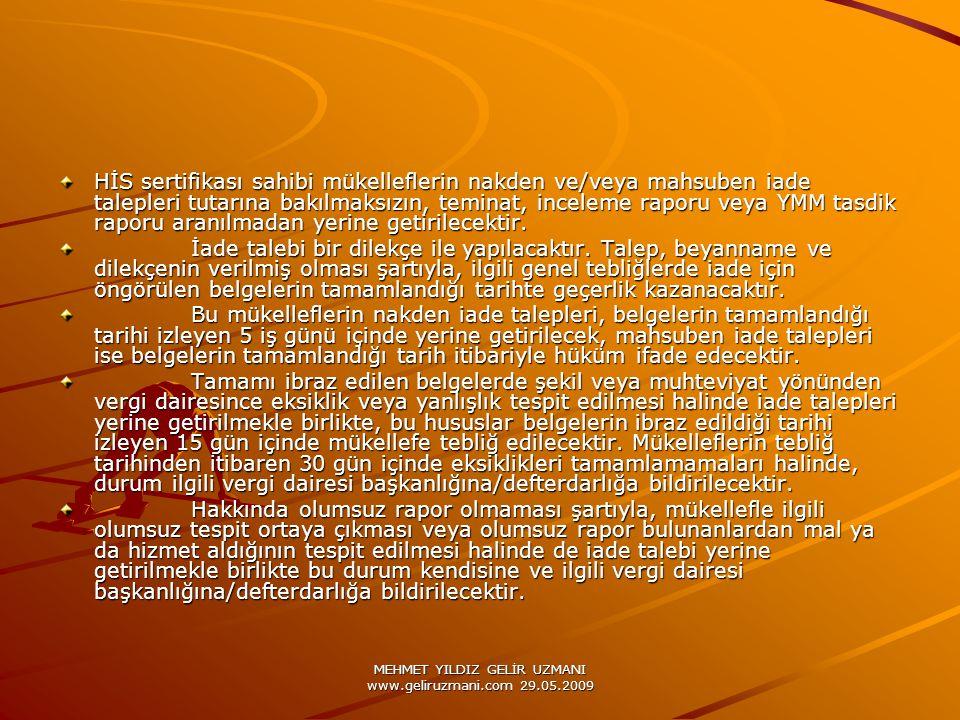 MEHMET YILDIZ GELİR UZMANI www.geliruzmani.com 29.05.2009 HİS sertifikası sahibi mükelleflerin nakden ve/veya mahsuben iade talepleri tutarına bakılmaksızın, teminat, inceleme raporu veya YMM tasdik raporu aranılmadan yerine getirilecektir.