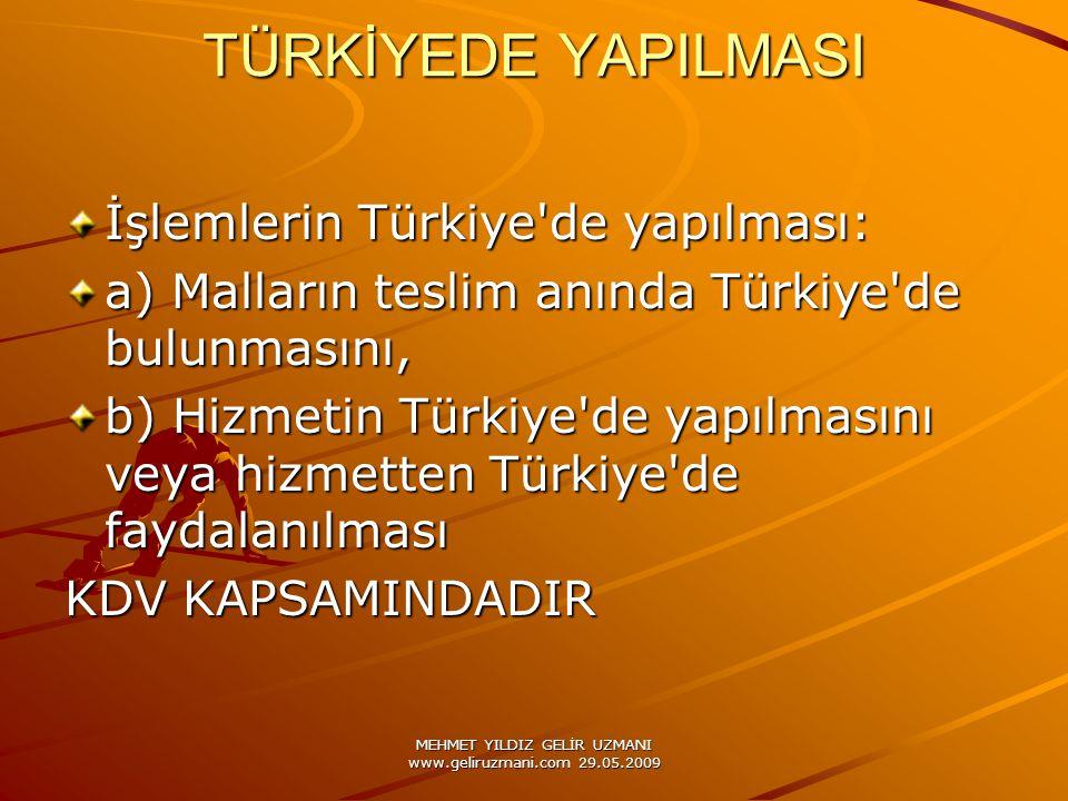 MEHMET YILDIZ GELİR UZMANI www.geliruzmani.com 29.05.2009 TÜRKİYEDE YAPILMASI İşlemlerin Türkiye de yapılması: a) Malların teslim anında Türkiye de bulunmasını, b) Hizmetin Türkiye de yapılmasını veya hizmetten Türkiye de faydalanılması KDV KAPSAMINDADIR