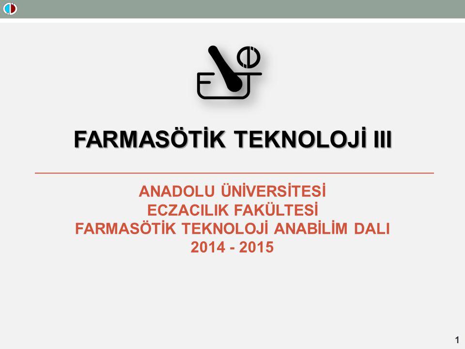 FARMASÖTİK TEKNOLOJİ III ANADOLU ÜNİVERSİTESİ ECZACILIK FAKÜLTESİ FARMASÖTİK TEKNOLOJİ ANABİLİM DALI 2014 - 2015 1