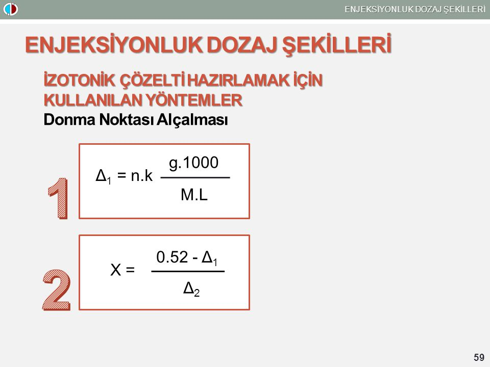 59 ENJEKSİYONLUK DOZAJ ŞEKİLLERİ İZOTONİK ÇÖZELTİ HAZIRLAMAK İÇİN KULLANILAN YÖNTEMLER Donma Noktası Alçalması Δ 1 = n.k g.1000 M.L 0.52 - Δ 1 Δ2Δ2 X