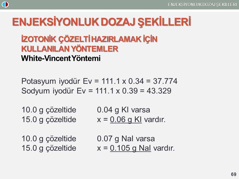 69 ENJEKSİYONLUK DOZAJ ŞEKİLLERİ İZOTONİK ÇÖZELTİ HAZIRLAMAK İÇİN KULLANILAN YÖNTEMLER White-Vincent Yöntemi Potasyum iyodür Ev = 111.1 x 0.34 = 37.77