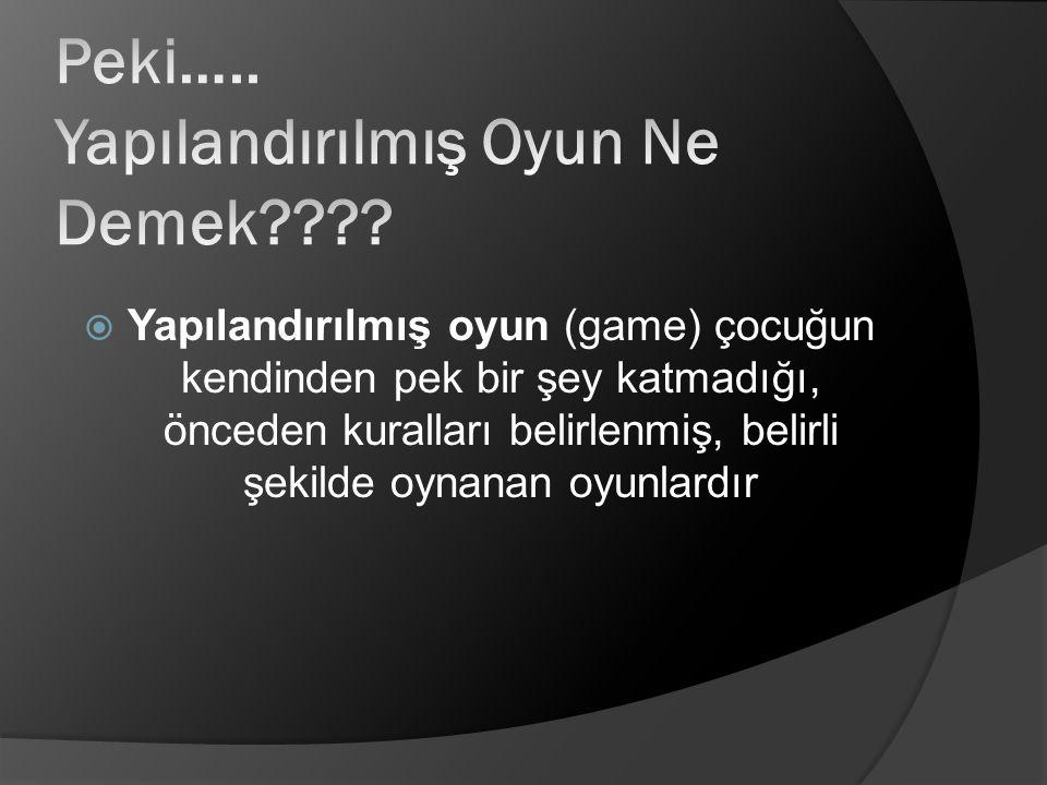  Yapılandırılmış oyun (game) çocuğun kendinden pek bir şey katmadığı, önceden kuralları belirlenmiş, belirli şekilde oynanan oyunlardır