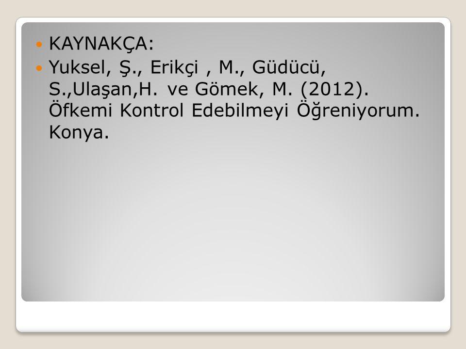 KAYNAKÇA: Yuksel, Ş., Erikçi, M., Güdücü, S.,Ulaşan,H. ve Gömek, M. (2012). Öfkemi Kontrol Edebilmeyi Öğreniyorum. Konya.