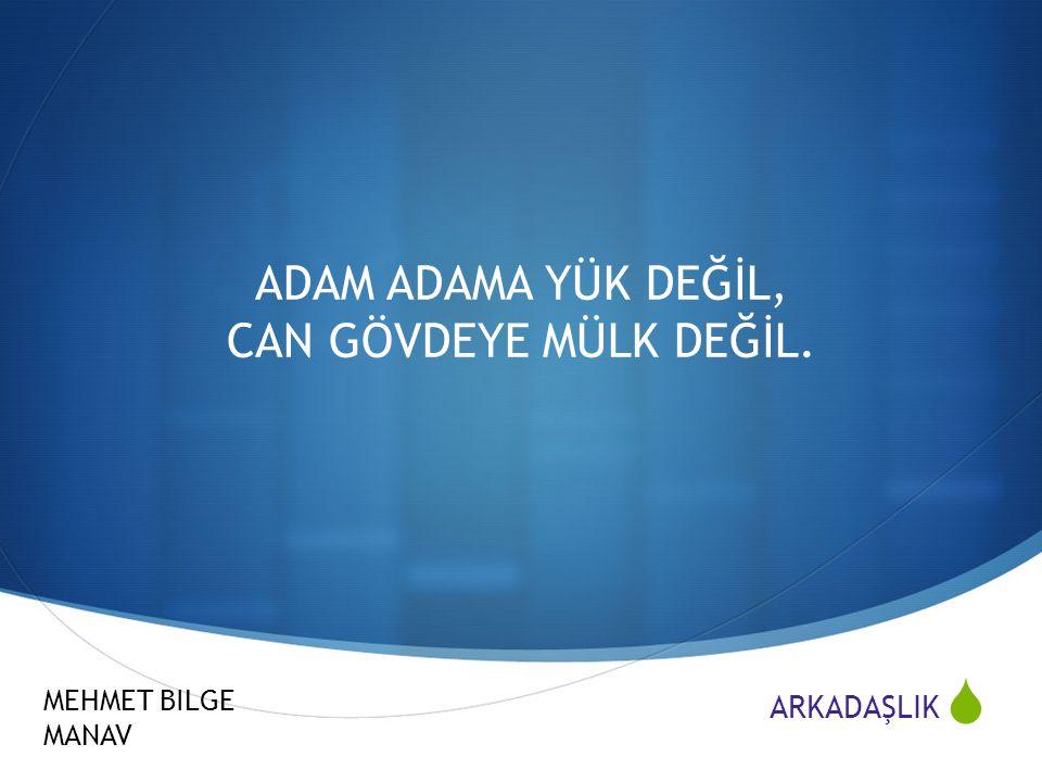  ARKADAŞLIK MEHMET BILGE MANAV ADAM ADAMA YÜK DEĞİL, CAN GÖVDEYE MÜLK DEĞİL.