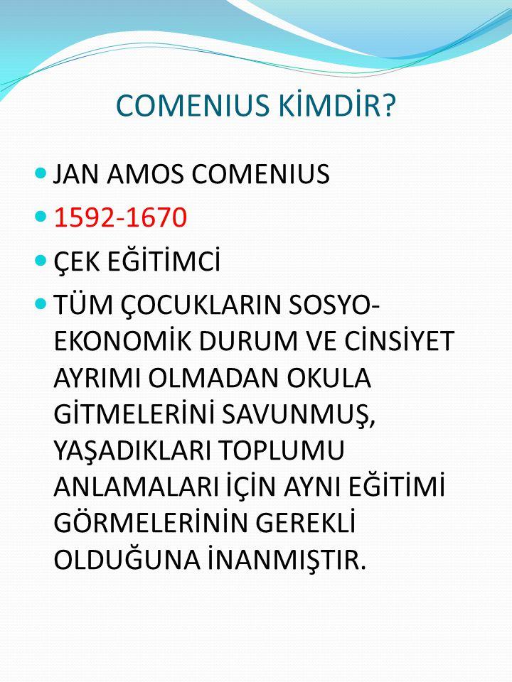 COMENIUS KİMDİR? JAN AMOS COMENIUS 1592-1670 ÇEK EĞİTİMCİ TÜM ÇOCUKLARIN SOSYO- EKONOMİK DURUM VE CİNSİYET AYRIMI OLMADAN OKULA GİTMELERİNİ SAVUNMUŞ,