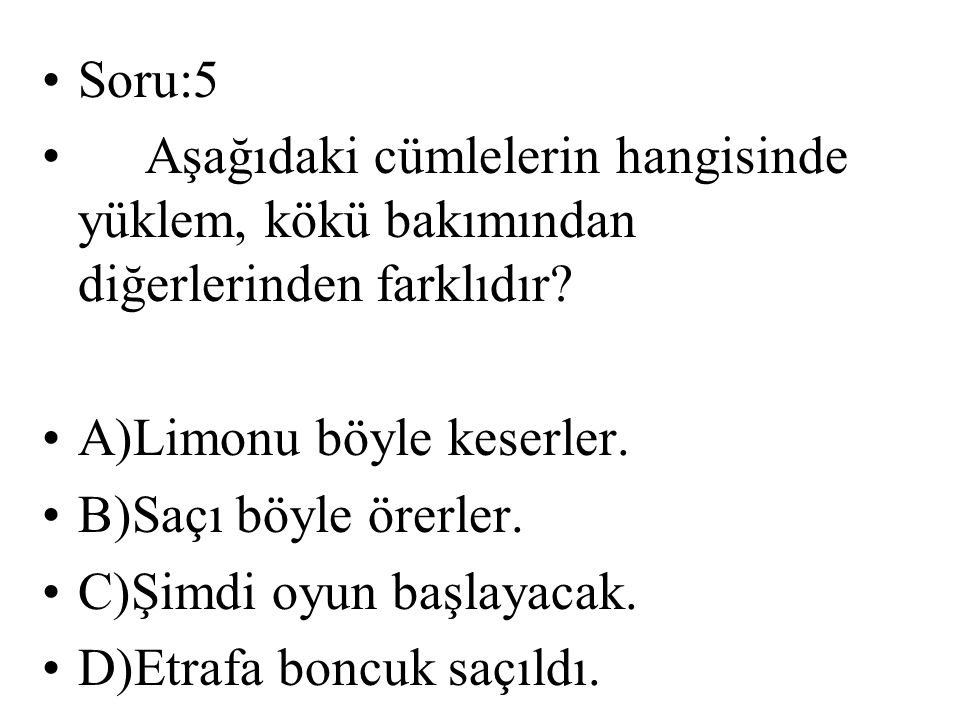 Soru:5 Aşağıdaki cümlelerin hangisinde yüklem, kökü bakımından diğerlerinden farklıdır? A)Limonu böyle keserler. B)Saçı böyle örerler. C)Şimdi oyun ba