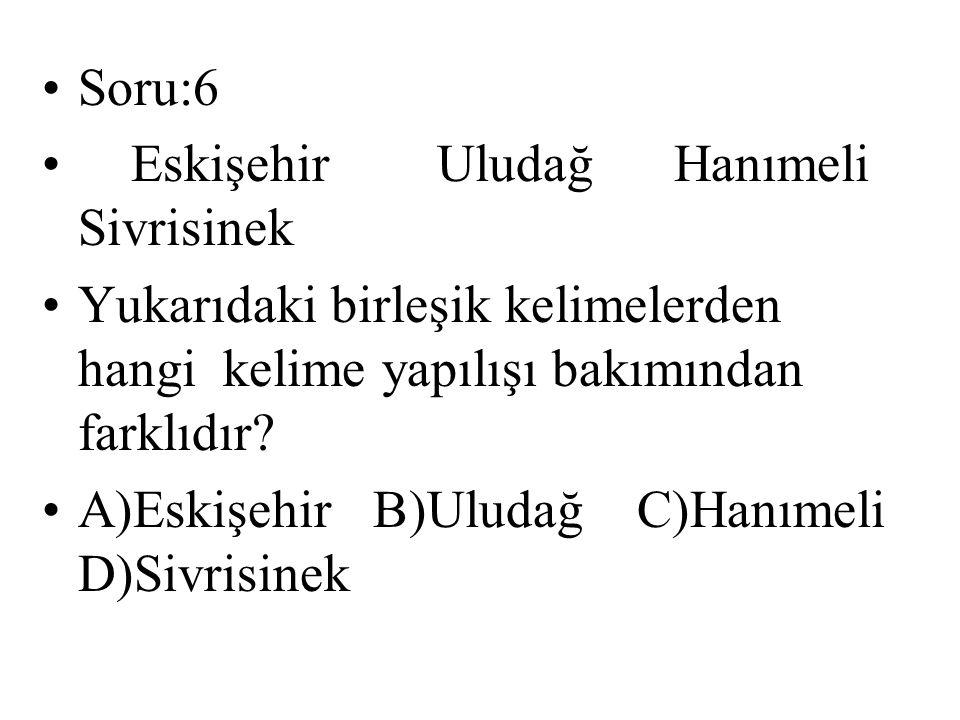Soru:6 Eskişehir Uludağ Hanımeli Sivrisinek Yukarıdaki birleşik kelimelerden hangi kelime yapılışı bakımından farklıdır? A)Eskişehir B)Uludağ C)Hanıme