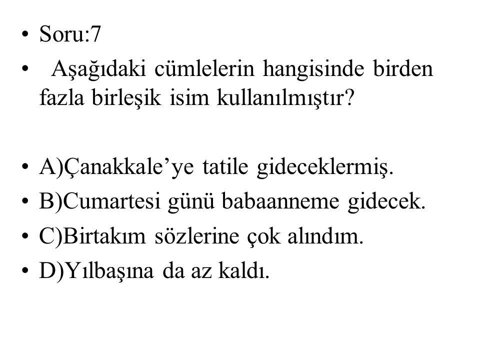Soru:7 Aşağıdaki cümlelerin hangisinde birden fazla birleşik isim kullanılmıştır? A)Çanakkale'ye tatile gideceklermiş. B)Cumartesi günü babaanneme gid