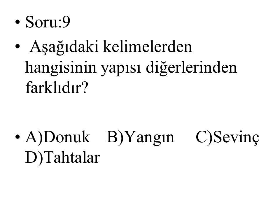Soru:9 Aşağıdaki kelimelerden hangisinin yapısı diğerlerinden farklıdır? A)Donuk B)Yangın C)Sevinç D)Tahtalar