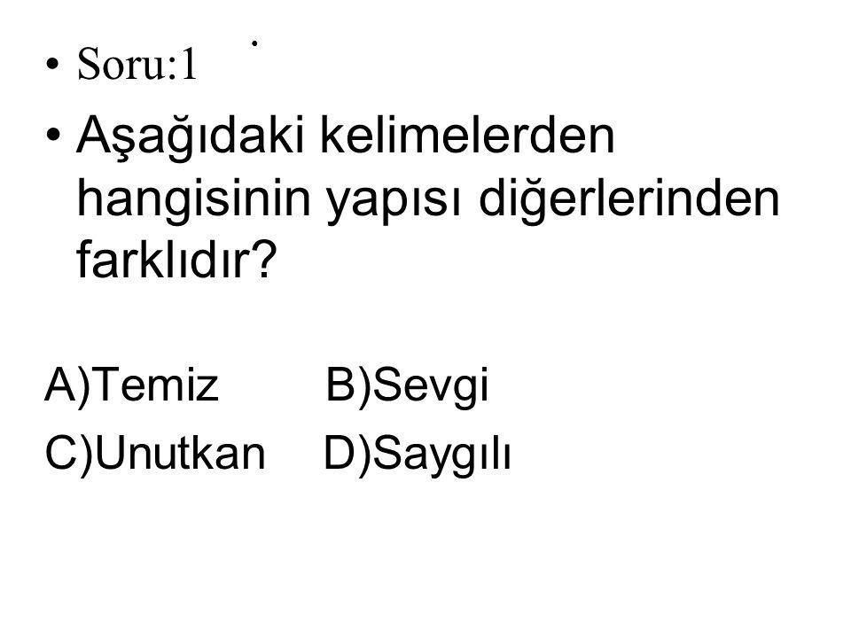 Soru:1 Aşağıdaki kelimelerden hangisinin yapısı diğerlerinden farklıdır? A)Temiz B)Sevgi C)Unutkan D)Saygılı