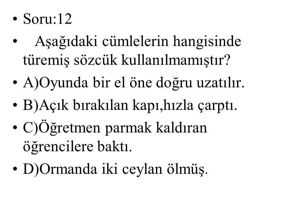 Soru:12 Aşağıdaki cümlelerin hangisinde türemiş sözcük kullanılmamıştır? A)Oyunda bir el öne doğru uzatılır. B)Açık bırakılan kapı,hızla çarptı. C)Öğr