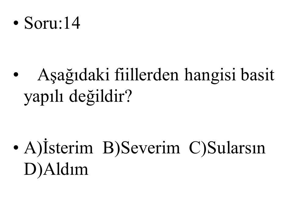 Soru:14 Aşağıdaki fiillerden hangisi basit yapılı değildir? A)İsterim B)Severim C)Sularsın D)Aldım