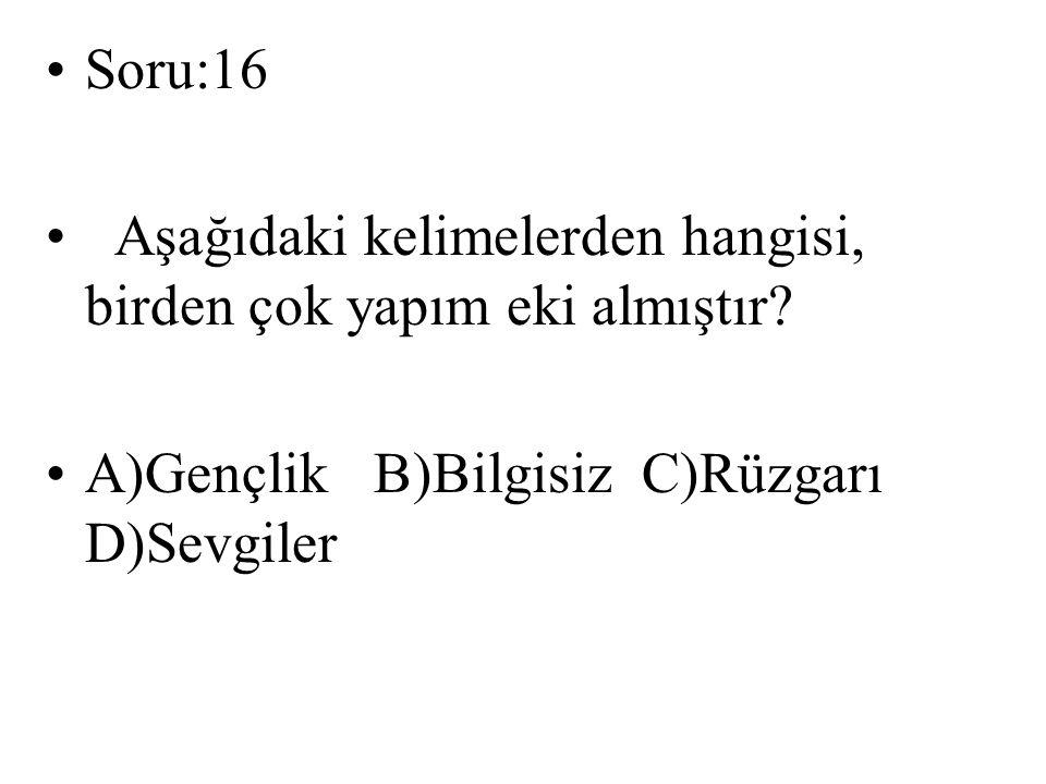 Soru:16 Aşağıdaki kelimelerden hangisi, birden çok yapım eki almıştır? A)Gençlik B)Bilgisiz C)Rüzgarı D)Sevgiler