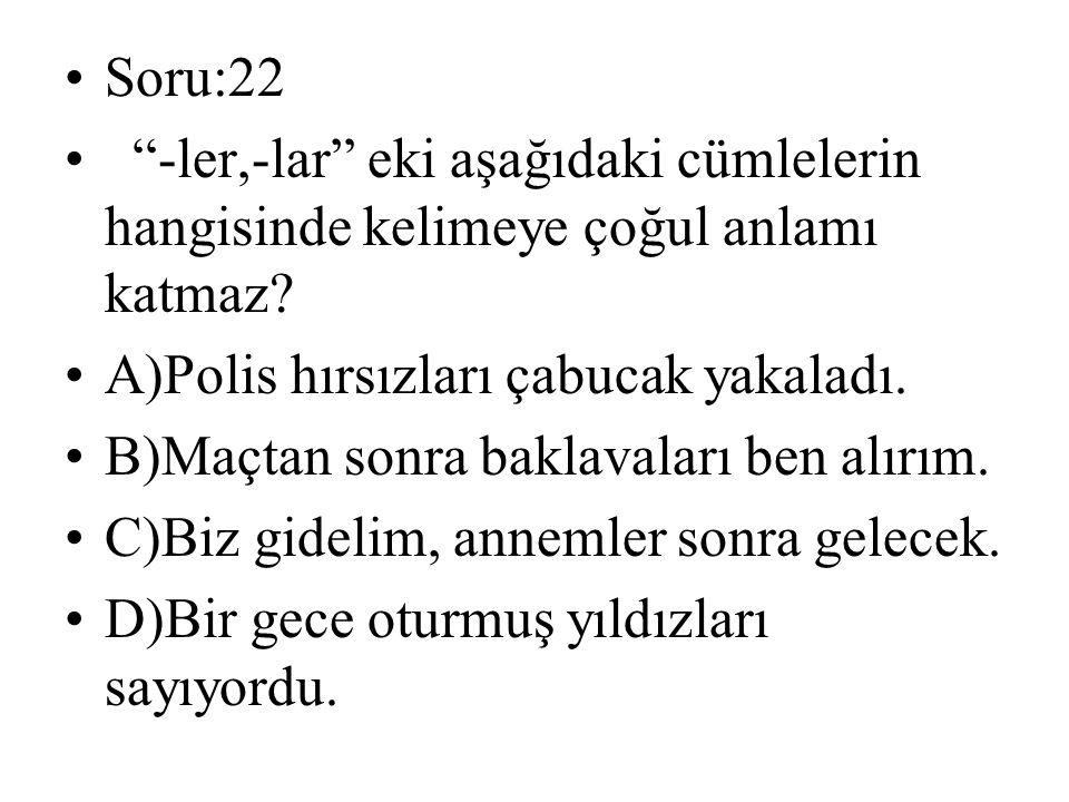 """Soru:22 """"-ler,-lar"""" eki aşağıdaki cümlelerin hangisinde kelimeye çoğul anlamı katmaz? A)Polis hırsızları çabucak yakaladı. B)Maçtan sonra baklavaları"""