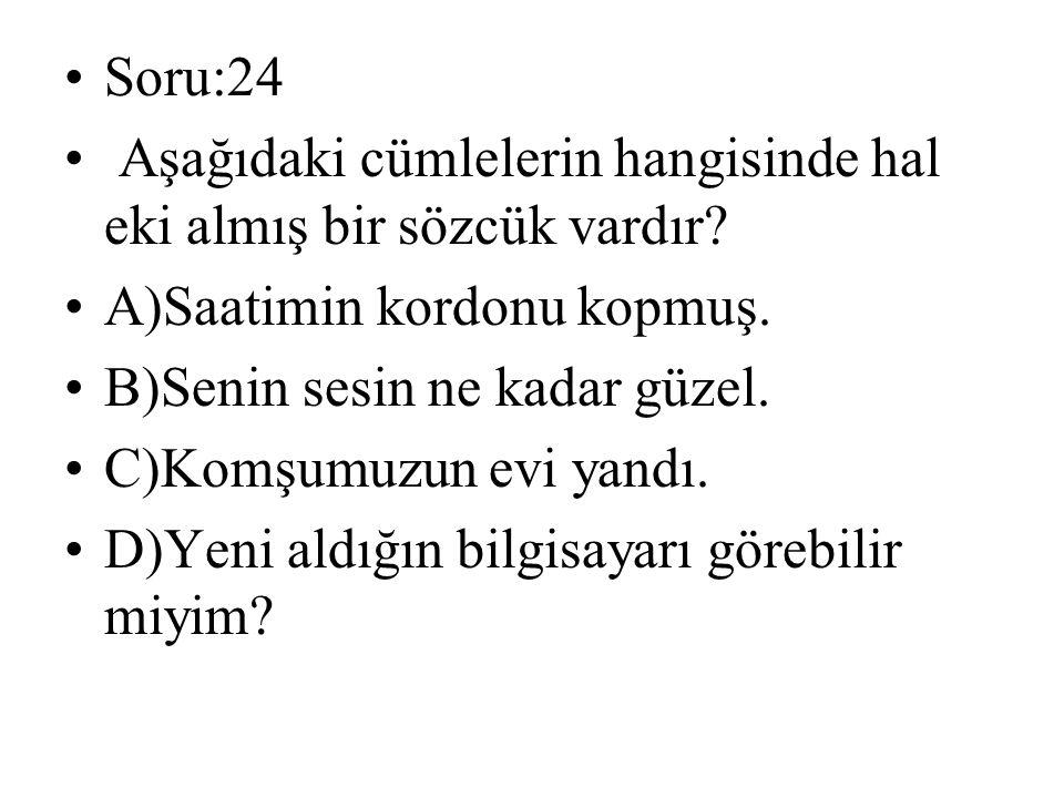 Soru:24 Aşağıdaki cümlelerin hangisinde hal eki almış bir sözcük vardır.
