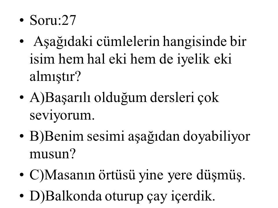 Soru:27 Aşağıdaki cümlelerin hangisinde bir isim hem hal eki hem de iyelik eki almıştır? A)Başarılı olduğum dersleri çok seviyorum. B)Benim sesimi aşa