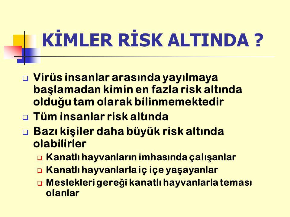 KİMLER RİSK ALTINDA ?  Virüs insanlar arasında yayılmaya ba ş lamadan kimin en fazla risk altında oldu ğ u tam olarak bilinmemektedir  Tüm insanlar