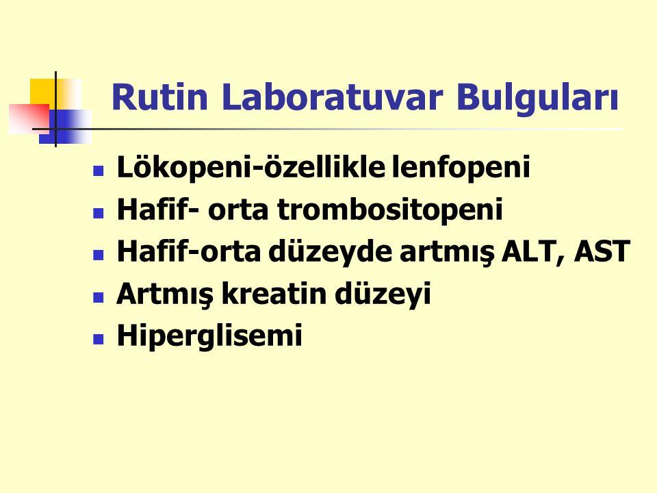 Rutin Laboratuvar Bulguları Lökopeni-özellikle lenfopeni Hafif- orta trombositopeni Hafif-orta düzeyde artmış ALT, AST Artmış kreatin düzeyi Hiperglis