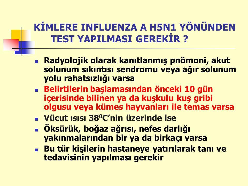 KİMLERE INFLUENZA A H5N1 YÖNÜNDEN TEST YAPILMASI GEREKİR ? Radyolojik olarak kanıtlanmış pnömoni, akut solunum sıkıntısı sendromu veya ağır solunum yo