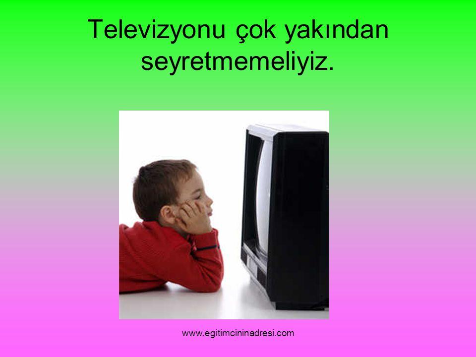 Televizyonu çok yakından seyretmemeliyiz. www.egitimcininadresi.com