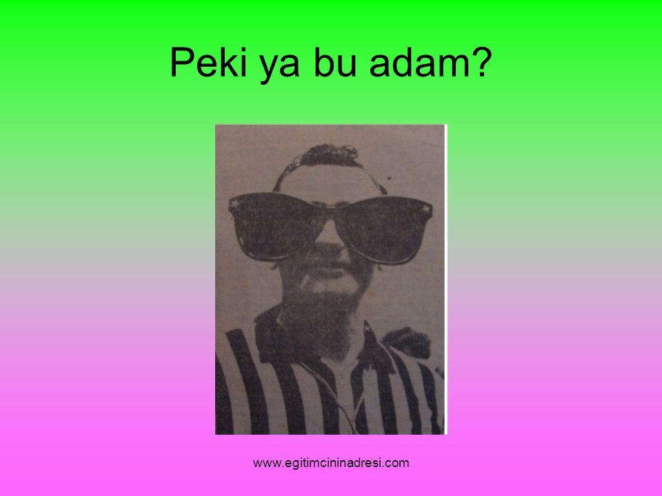 Peki ya bu adam www.egitimcininadresi.com