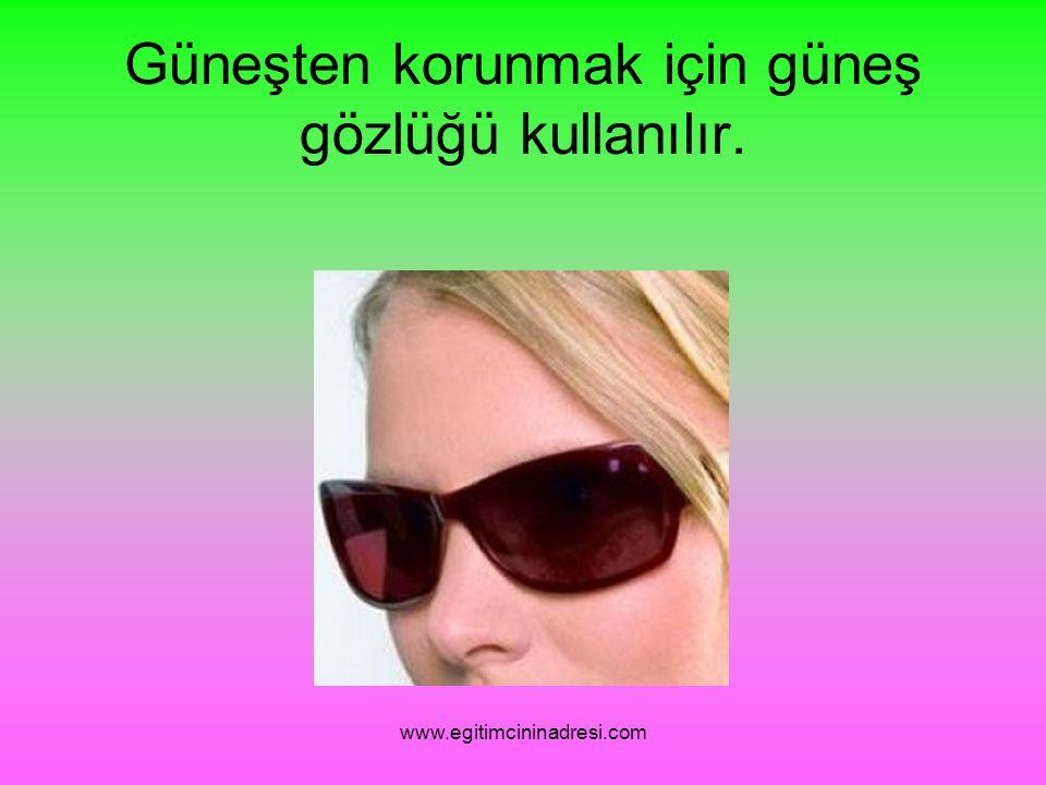 Güneşten korunmak için güneş gözlüğü kullanılır. www.egitimcininadresi.com