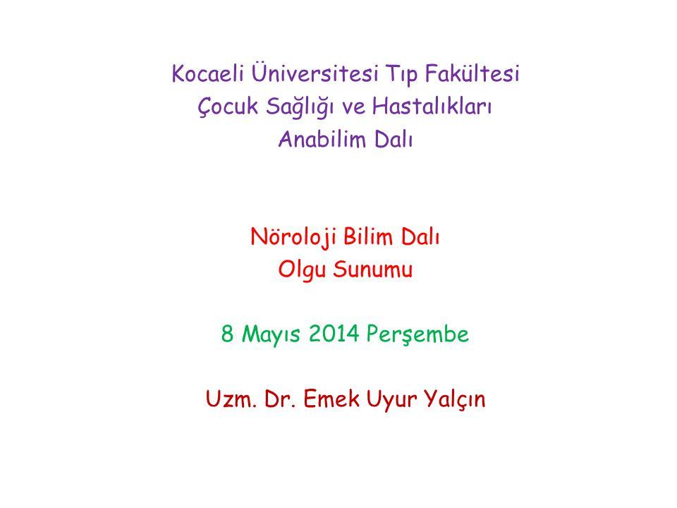 Kocaeli Üniversitesi Tıp Fakültesi Çocuk Sağlığı ve Hastalıkları Anabilim Dalı Nöroloji Bilim Dalı Olgu Sunumu 8 Mayıs 2014 Perşembe Uzm. Dr. Emek Uyu