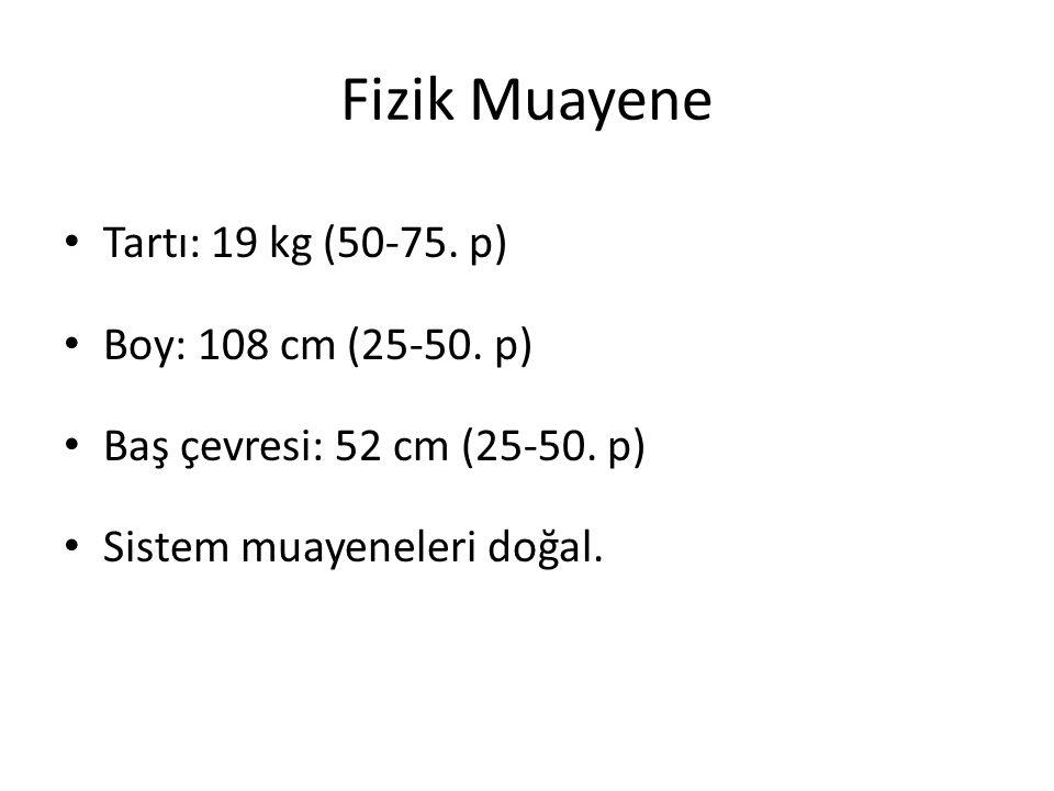 Fizik Muayene Tartı: 19 kg (50-75. p) Boy: 108 cm (25-50. p) Baş çevresi: 52 cm (25-50. p) Sistem muayeneleri doğal.