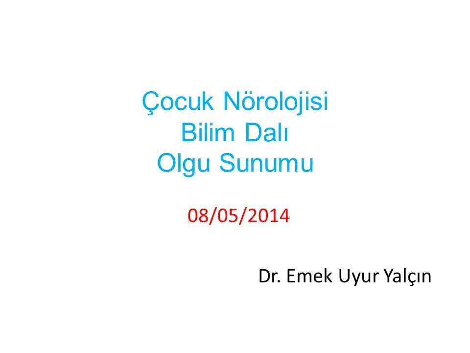 Çocuk Nörolojisi Bilim Dalı Olgu Sunumu 08/05/2014 Dr. Emek Uyur Yalçın