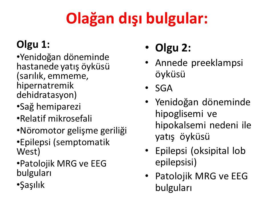 Olağan dışı bulgular: Olgu 1: Yenidoğan döneminde hastanede yatış öyküsü (sarılık, emmeme, hipernatremik dehidratasyon) Sağ hemiparezi Relatif mikrosefali Nöromotor gelişme geriliği Epilepsi (semptomatik West) Patolojik MRG ve EEG bulguları Şaşılık Olgu 2: Annede preeklampsi öyküsü SGA Yenidoğan döneminde hipoglisemi ve hipokalsemi nedeni ile yatış öyküsü Epilepsi (oksipital lob epilepsisi) Patolojik MRG ve EEG bulguları