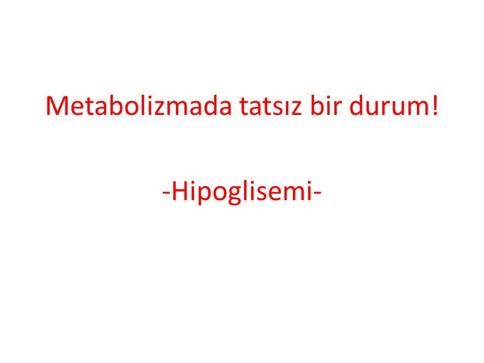 Metabolizmada tatsız bir durum! -Hipoglisemi-
