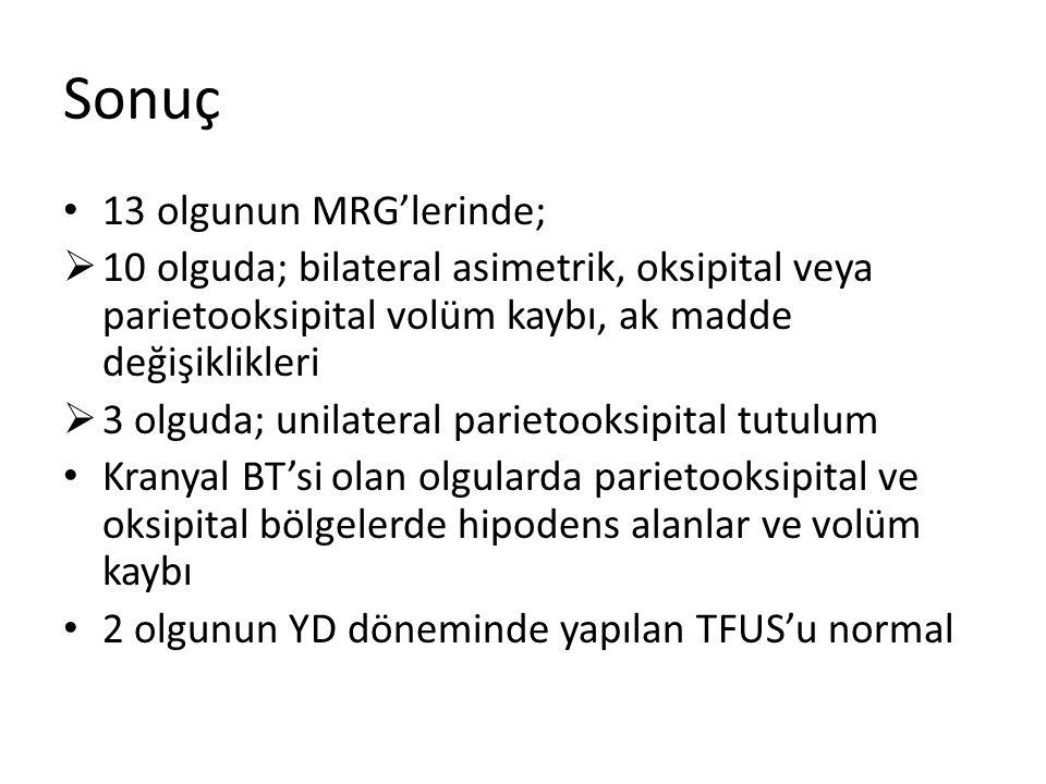 Sonuç 13 olgunun MRG'lerinde;  10 olguda; bilateral asimetrik, oksipital veya parietooksipital volüm kaybı, ak madde değişiklikleri  3 olguda; unilateral parietooksipital tutulum Kranyal BT'si olan olgularda parietooksipital ve oksipital bölgelerde hipodens alanlar ve volüm kaybı 2 olgunun YD döneminde yapılan TFUS'u normal