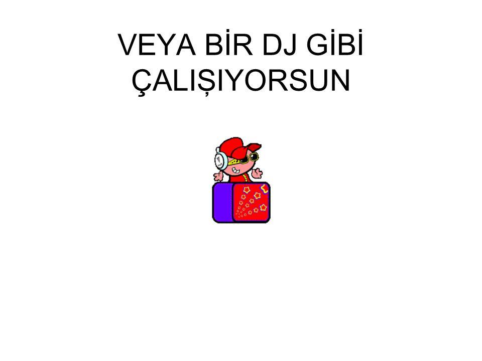 VEYA BİR DJ GİBİ ÇALIŞIYORSUN