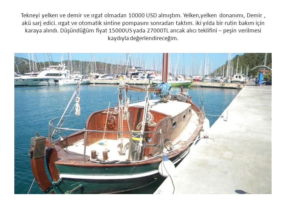 Tekneyi yelken ve demir ve ırgat olmadan 10000 USD almıştım. Yelken,yelken donanımı, Demir, akü sarj edici. ırgat ve otomatik sintine pompasını sonrad