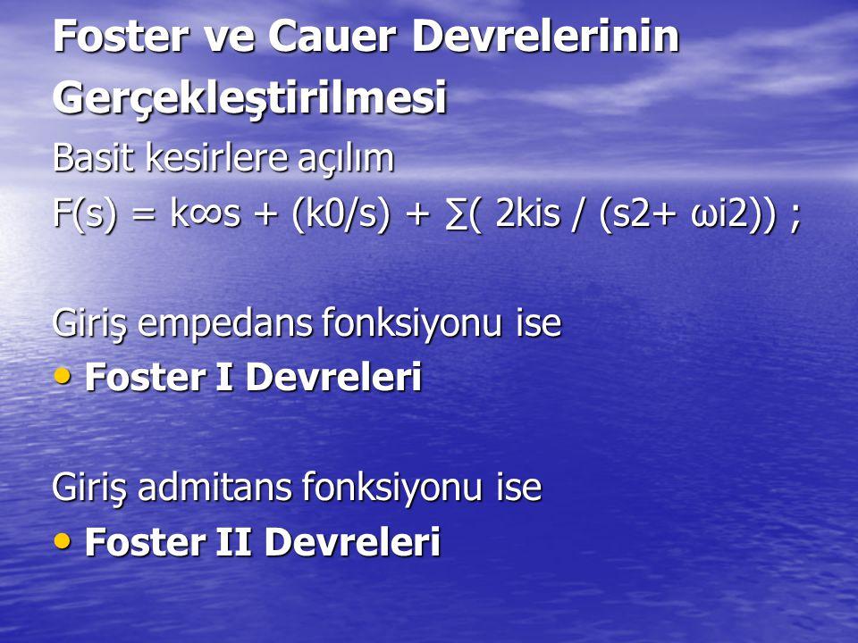 Foster ve Cauer Devrelerinin Gerçekleştirilmesi Basit kesirlere açılım F(s) = k∞s + (k0/s) + ∑( 2kis / (s2+ ωi2)) ; Giriş empedans fonksiyonu ise Fost