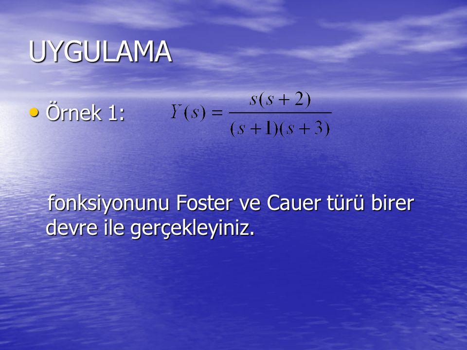 UYGULAMA Örnek 1: Örnek 1: fonksiyonunu Foster ve Cauer türü birer devre ile gerçekleyiniz. fonksiyonunu Foster ve Cauer türü birer devre ile gerçekle