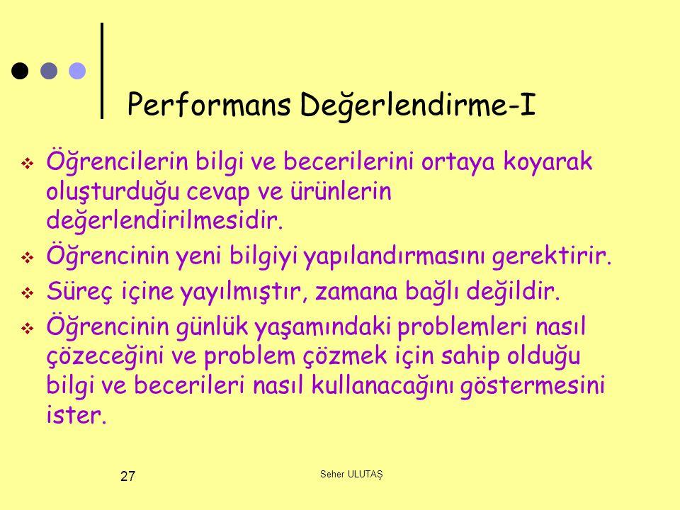 Seher ULUTAŞ 27 Performans Değerlendirme-I  Öğrencilerin bilgi ve becerilerini ortaya koyarak oluşturduğu cevap ve ürünlerin değerlendirilmesidir. 