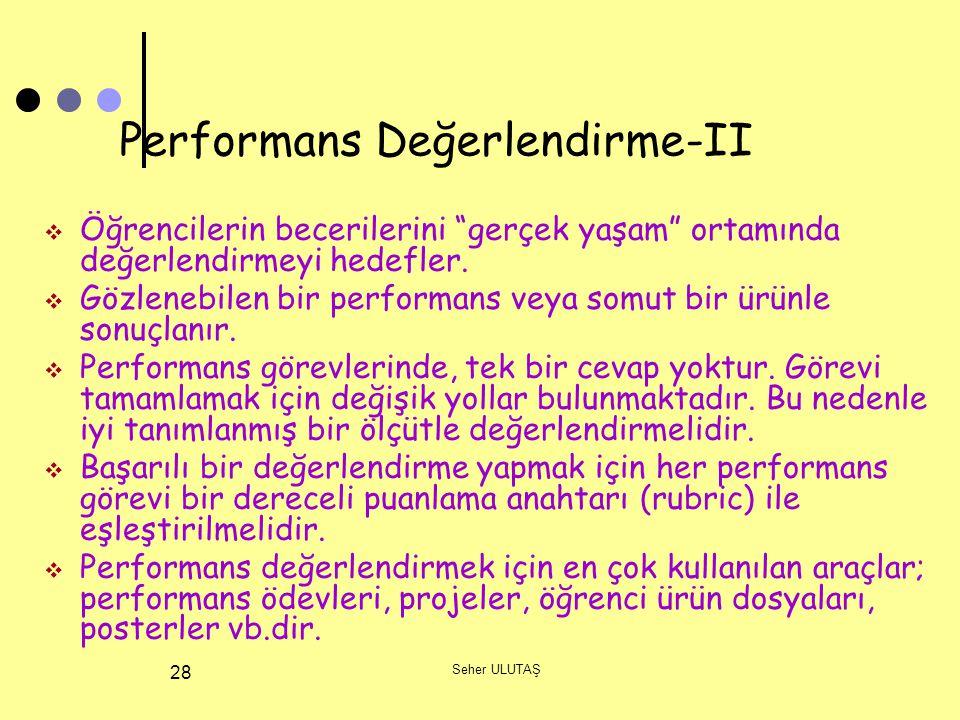 """Seher ULUTAŞ 28 Performans Değerlendirme-II  Öğrencilerin becerilerini """"gerçek yaşam"""" ortamında değerlendirmeyi hedefler.  Gözlenebilen bir performa"""
