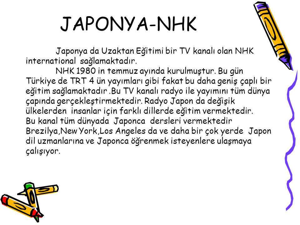 JAPONYA-NHK Japonya da Uzaktan Eğitimi bir TV kanalı olan NHK international sağlamaktadır. NHK 1980 in temmuz ayında kurulmuştur. Bu gün Türkiye de TR