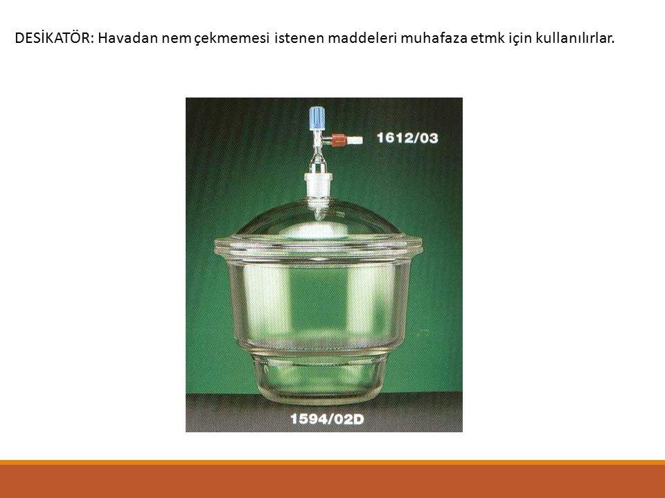 DESİKATÖR: Havadan nem çekmemesi istenen maddeleri muhafaza etmk için kullanılırlar.