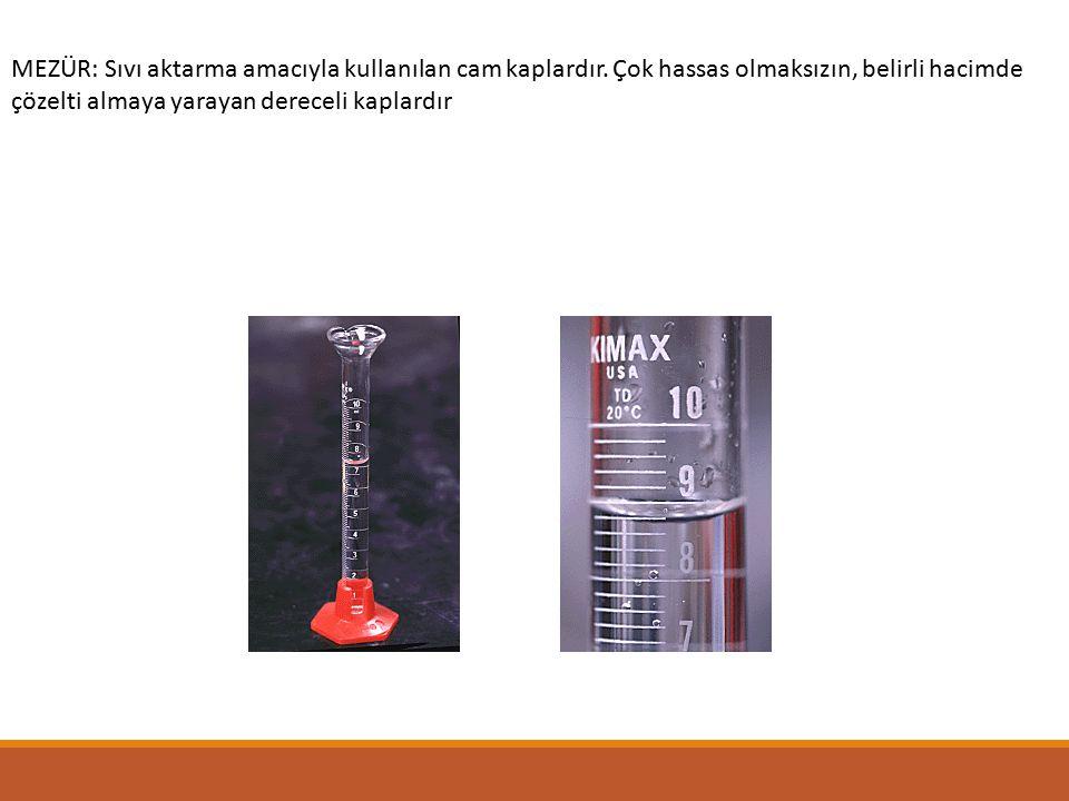 MEZÜR: Sıvı aktarma amacıyla kullanılan cam kaplardır. Çok hassas olmaksızın, belirli hacimde çözelti almaya yarayan dereceli kaplardır