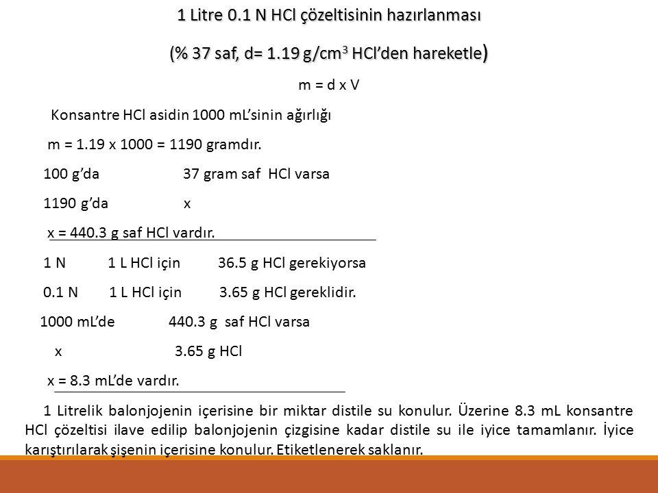 1 Litre 0.1 N HCl çözeltisinin hazırlanması (% 37 saf, d= 1.19 g/cm 3 HCl'den hareketle ) m = d x V Konsantre HCl asidin 1000 mL'sinin ağırlığı m = 1.